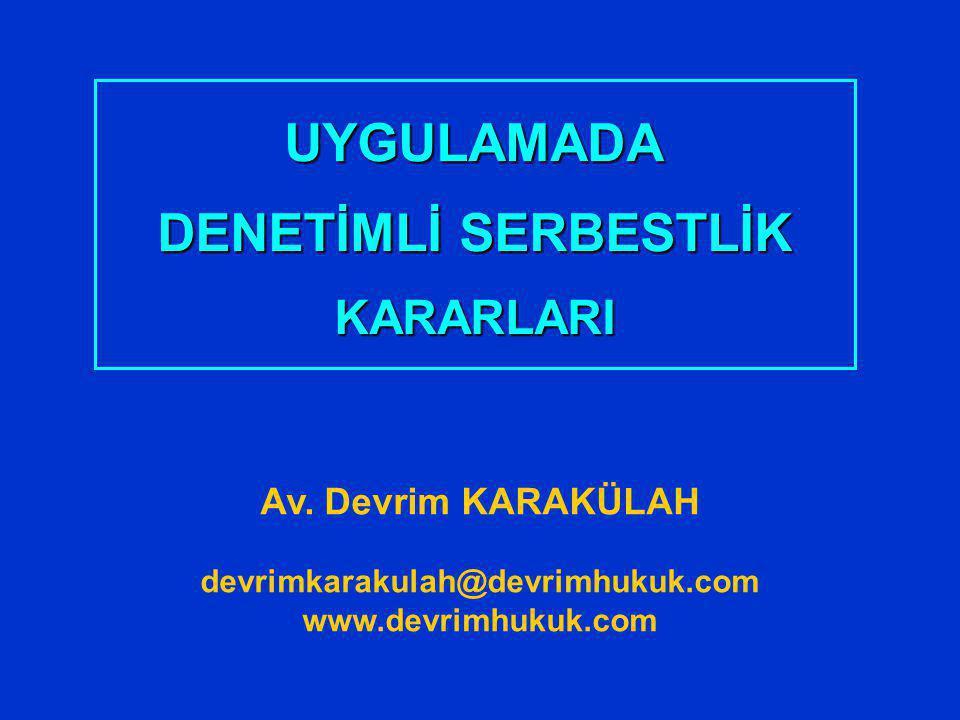 UYGULAMADA DENETİMLİ SERBESTLİK KARARLARI Av. Devrim KARAKÜLAH devrimkarakulah@devrimhukuk.com www.devrimhukuk.com