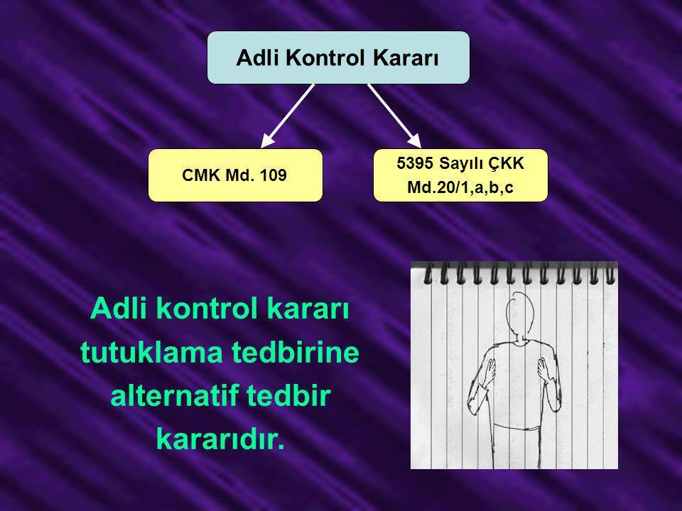 Adli Kontrol Kararı CMK Md. 109 5395 Sayılı ÇKK Md.20/1,a,b,c Adli kontrol kararı tutuklama tedbirine alternatif tedbir kararıdır.