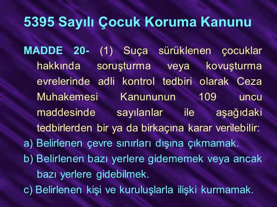 5395 Sayılı Çocuk Koruma Kanunu MADDE 20- (1) Suça sürüklenen çocuklar hakkında soruşturma veya kovuşturma evrelerinde adli kontrol tedbiri olarak Cez