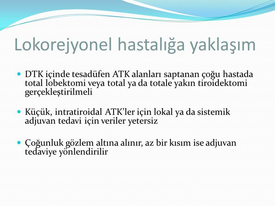 Lokorejyonel hastalığa yaklaşım DTK içinde tesadüfen ATK alanları saptanan çoğu hastada total lobektomi veya total ya da totale yakın tiroidektomi ger