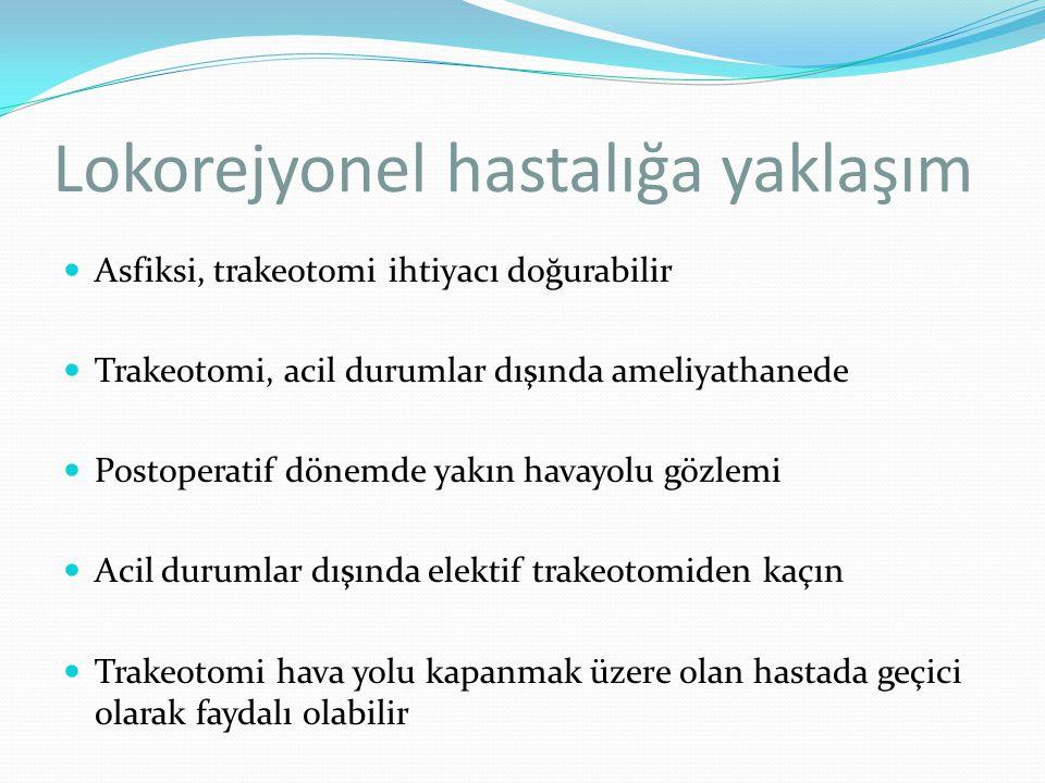 Lokorejyonel hastalığa yaklaşım Asfiksi, trakeotomi ihtiyacı doğurabilir Trakeotomi, acil durumlar dışında ameliyathanede Postoperatif dönemde yakın h