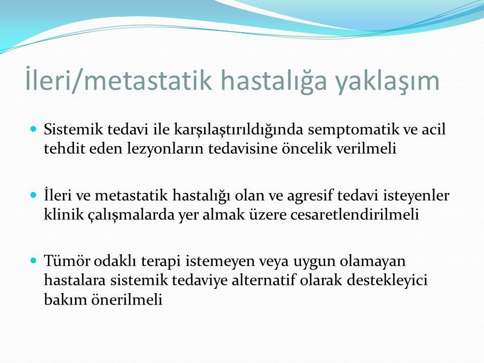 İleri/metastatik hastalığa yaklaşım Sistemik tedavi ile karşılaştırıldığında semptomatik ve acil tehdit eden lezyonların tedavisine öncelik verilmeli