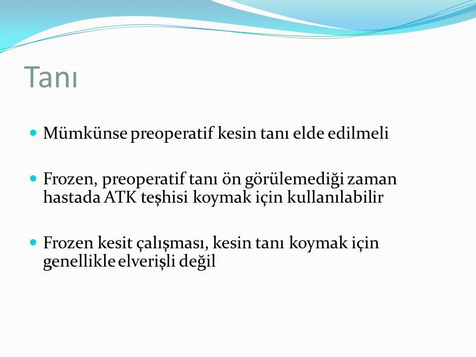 Tanı Mümkünse preoperatif kesin tanı elde edilmeli Frozen, preoperatif tanı ön görülemediği zaman hastada ATK teşhisi koymak için kullanılabilir Froze