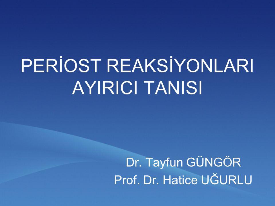 PERİOST REAKSİYONLARI AYIRICI TANISI Dr. Tayfun GÜNGÖR Prof. Dr. Hatice UĞURLU
