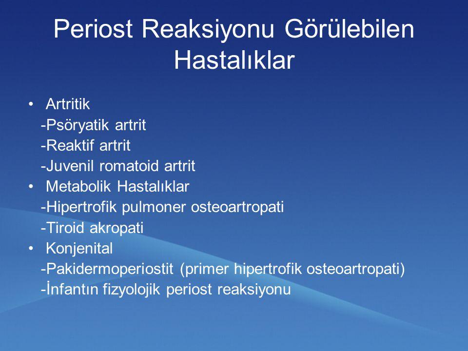 Periost Reaksiyonu Görülebilen Hastalıklar Artritik -Psöryatik artrit -Reaktif artrit -Juvenil romatoid artrit Metabolik Hastalıklar -Hipertrofik pulmoner osteoartropati -Tiroid akropati Konjenital -Pakidermoperiostit (primer hipertrofik osteoartropati) -İnfantın fizyolojik periost reaksiyonu