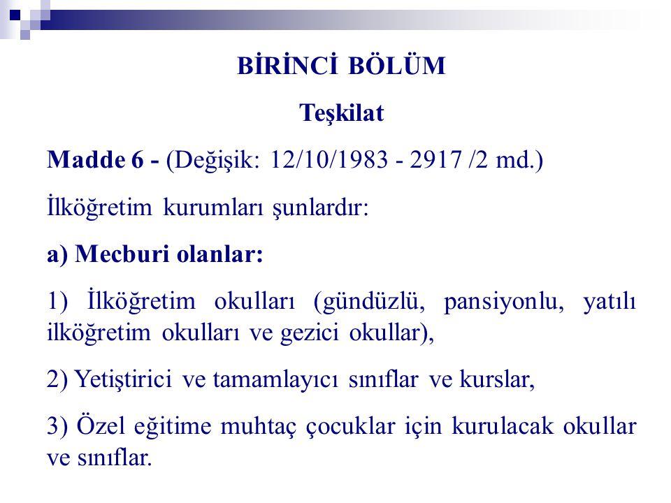 BİRİNCİ BÖLÜM Teşkilat Madde 6 - (Değişik: 12/10/1983 - 2917 /2 md.) İlköğretim kurumları şunlardır: a) Mecburi olanlar: 1) İlköğretim okulları (gündü