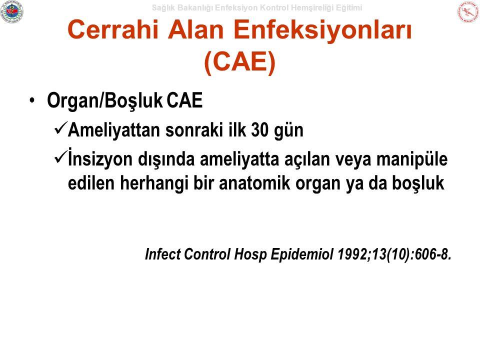 Sağlık Bakanlığı Enfeksiyon Kontrol Hemşireliği Eğitimi Cerrahi Alan Enfeksiyonları (CAE) Organ/Boşluk CAE Ameliyattan sonraki ilk 30 gün İnsizyon dışında ameliyatta açılan veya manipüle edilen herhangi bir anatomik organ ya da boşluk Infect Control Hosp Epidemiol 1992;13(10):606-8.