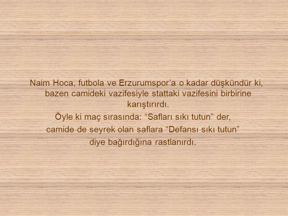 Naim Hoca, futbola ve Erzurumspor'a o kadar düşkündür ki, bazen camideki vazifesiyle stattaki vazifesini birbirine karıştırırdı. Öyle ki maç sırasında