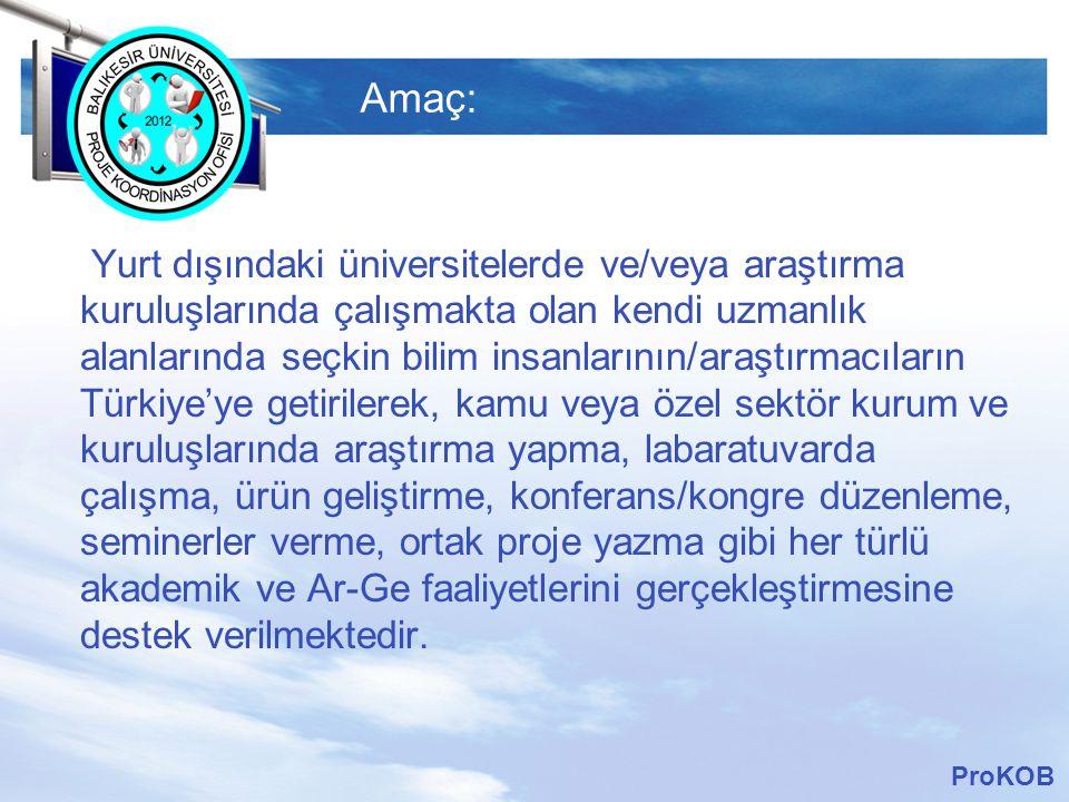 LOGO Amaç: Yurt dışındaki üniversitelerde ve/veya araştırma kuruluşlarında çalışmakta olan kendi uzmanlık alanlarında seçkin bilim insanlarının/araştırmacıların Türkiye'ye getirilerek, kamu veya özel sektör kurum ve kuruluşlarında araştırma yapma, labaratuvarda çalışma, ürün geliştirme, konferans/kongre düzenleme, seminerler verme, ortak proje yazma gibi her türlü akademik ve Ar-Ge faaliyetlerini gerçekleştirmesine destek verilmektedir.