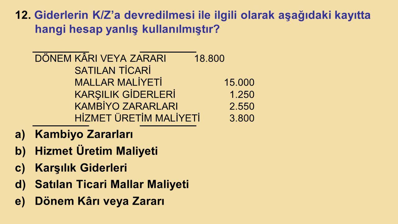 12. Giderlerin K/Z'a devredilmesi ile ilgili olarak aşağıdaki kayıtta hangi hesap yanlış kullanılmıştır? DÖNEM KÂRI VEYA ZARARI18.800 SATILAN TİCARİ M