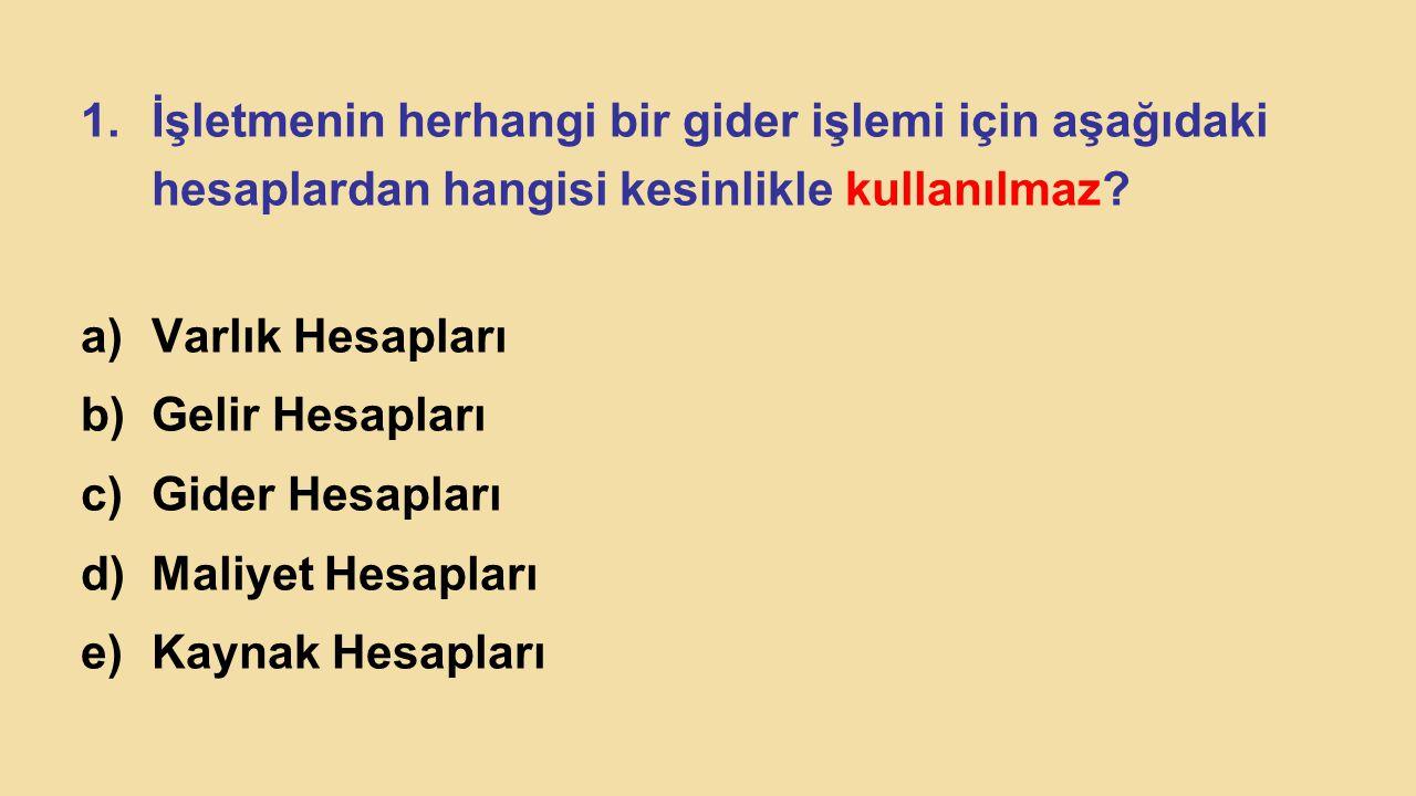 1.İşletmenin herhangi bir gider işlemi için aşağıdaki hesaplardan hangisi kesinlikle kullanılmaz? a)Varlık Hesapları b)Gelir Hesapları c)Gider Hesapla