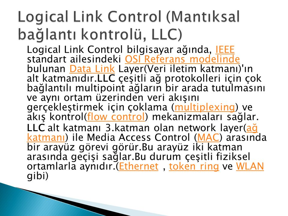 Logical Link Control bilgisayar ağında, IEEE standart ailesindeki OSI Referans modelinde bulunan Data Link Layer(Veri iletim katmanı)'ın alt katmanıdı