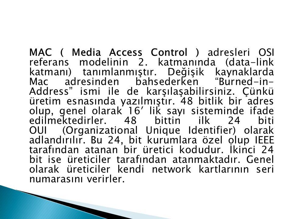 MAC ( Media Access Control ) adresleri OSI referans modelinin 2. katmanında (data-link katmanı) tanımlanmıştır. Değişik kaynaklarda Mac adresinden bah