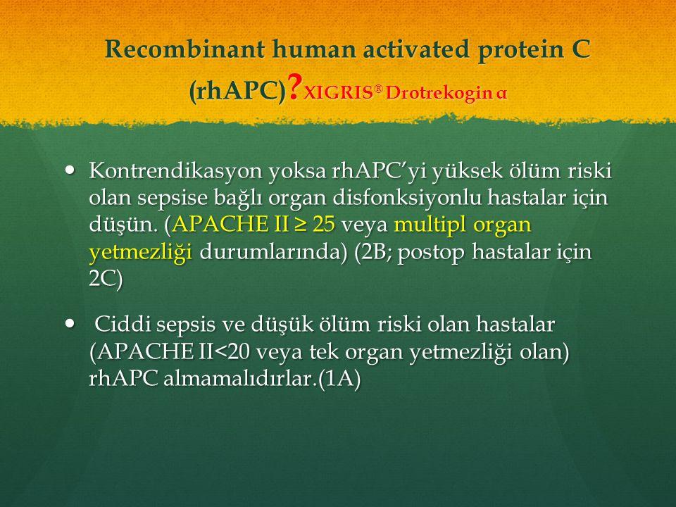 Recombinant human activated protein C (rhAPC) ? XIGRIS ® Drotrekogin α Kontrendikasyon yoksa rhAPC'yi yüksek ölüm riski olan sepsise bağlı organ disfo