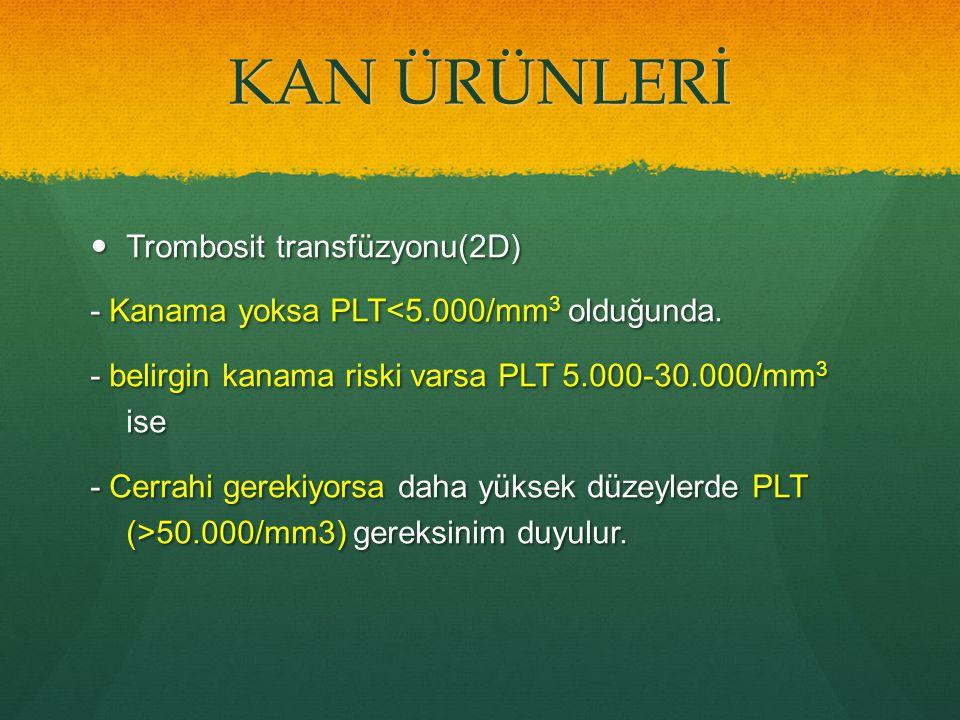 KAN ÜRÜNLERİ Trombosit transfüzyonu(2D) Trombosit transfüzyonu(2D) - Kanama yoksa PLT<5.000/mm 3 olduğunda. - belirgin kanama riski varsa PLT 5.000-30