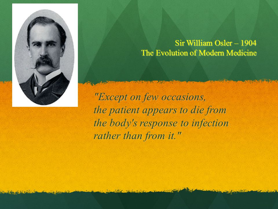 Except on few occasions, the patient appears to die from the body s response to infection rather than from it. Sir William Osler – 1904 The Evolution of Modern Medicine
