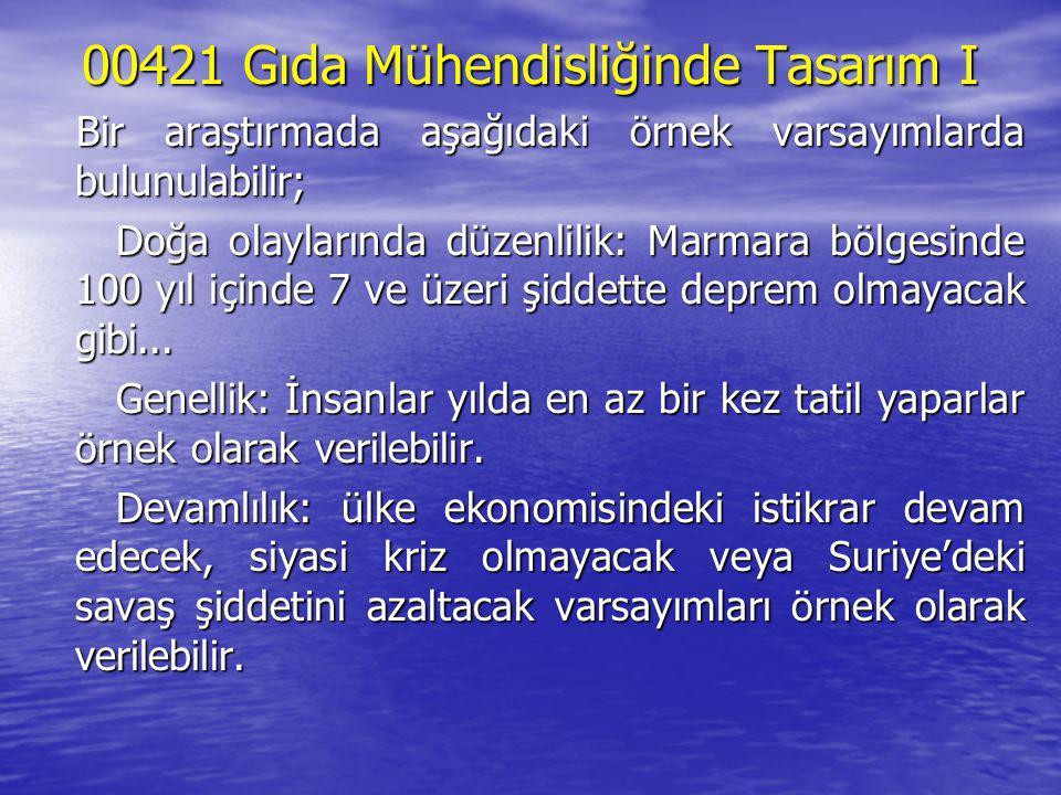 00421 Gıda Mühendisliğinde Tasarım I Bir araştırmada aşağıdaki örnek varsayımlarda bulunulabilir; Doğa olaylarında düzenlilik: Marmara bölgesinde 100 yıl içinde 7 ve üzeri şiddette deprem olmayacak gibi...