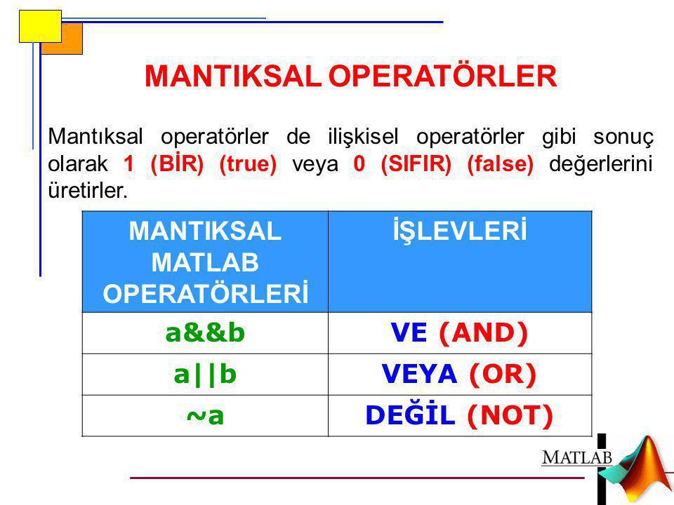 Mantıksal operatörler de ilişkisel operatörler gibi sonuç olarak 1 (BİR) (true) veya 0 (SIFIR) (false) değerlerini üretirler. MANTIKSAL MATLAB OPERATÖ