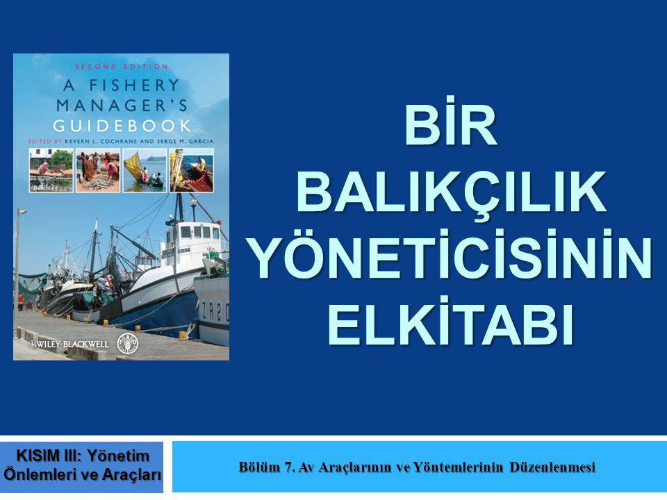 BİR BALIKÇILIK YÖNETİCİSİNİN ELKİTABI Bölüm 7. Av Araçlarının ve Yöntemlerinin Düzenlenmesi KISIM III: Yönetim Önlemleri ve Araçları
