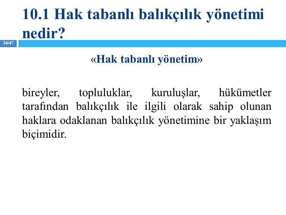 34/47 10.1 Hak tabanlı balıkçılık yönetimi nedir? «Hak tabanlı yönetim» bireyler, topluluklar, kuruluşlar, hükümetler tarafından balıkçılık ile ilgili