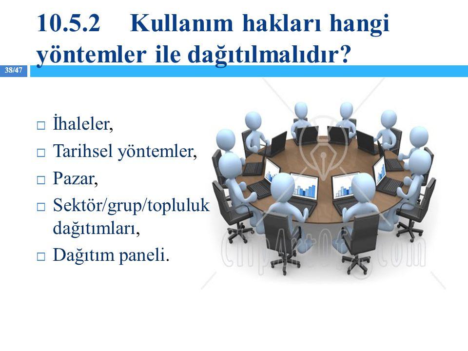 38/47 10.5.2Kullanım hakları hangi yöntemler ile dağıtılmalıdır?  İhaleler,  Tarihsel yöntemler,  Pazar,  Sektör/grup/topluluk dağıtımları,  Dağı