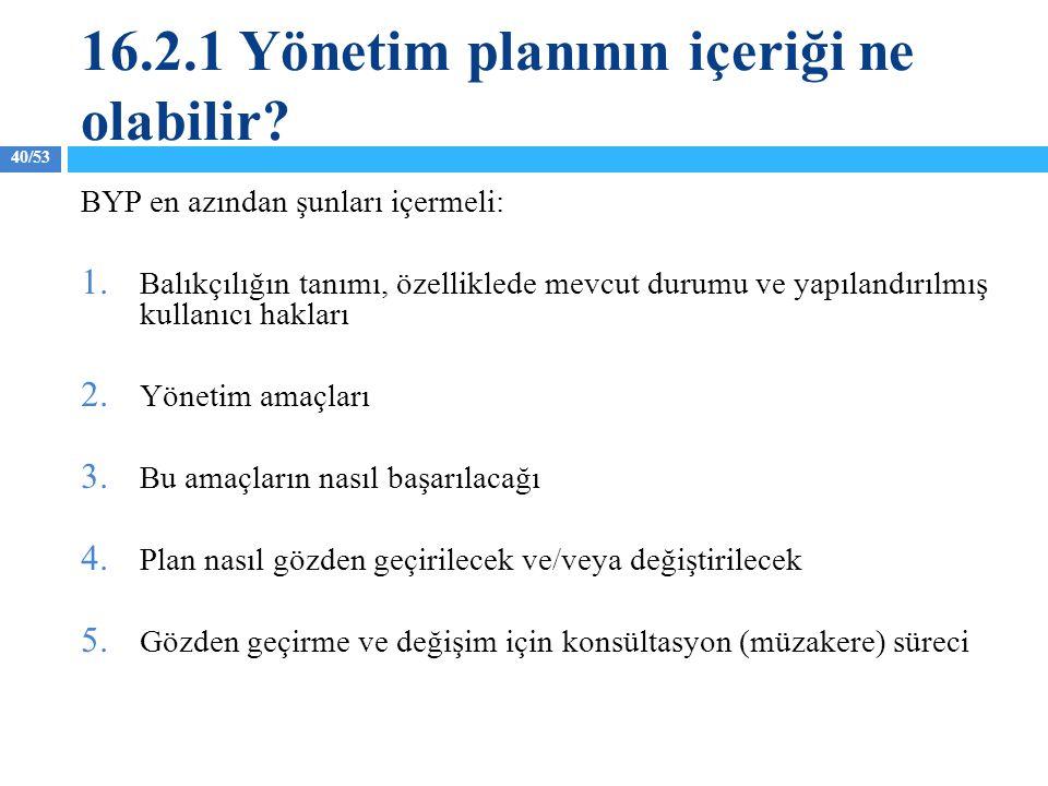 40/53 16.2.1 Yönetim planının içeriği ne olabilir? BYP en azından şunları içermeli: 1. Balıkçılığın tanımı, özelliklede mevcut durumu ve yapılandırılm