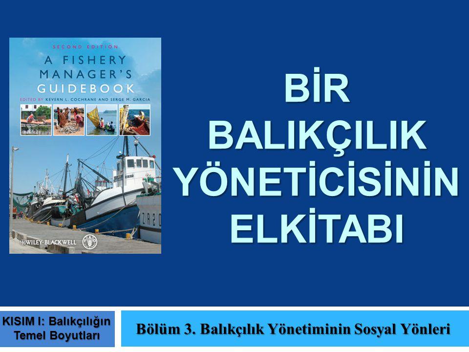 BİR BALIKÇILIK YÖNETİCİSİNİN ELKİTABI Bölüm 3. Balıkçılık Yönetiminin Sosyal Yönleri KISIM I: Balıkçılığın Temel Boyutları