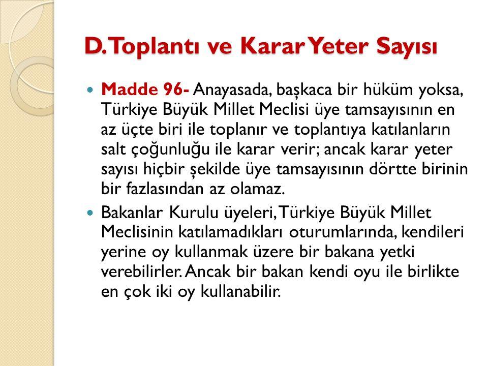 D.Toplantı ve Karar Yeter Sayısı Madde 96- Anayasada, başkaca bir hüküm yoksa, Türkiye Büyük Millet Meclisi üye tamsayısının en az üçte biri ile topla