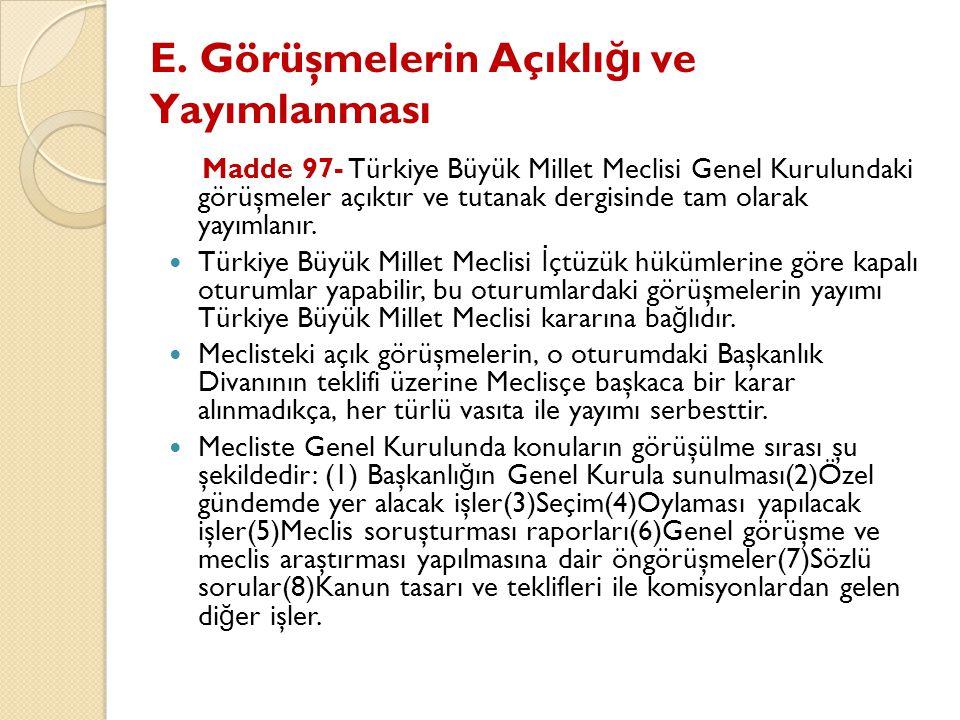 E. Görüşmelerin Açıklı ğ ı ve Yayımlanması Madde 97- Türkiye Büyük Millet Meclisi Genel Kurulundaki görüşmeler açıktır ve tutanak dergisinde tam olara