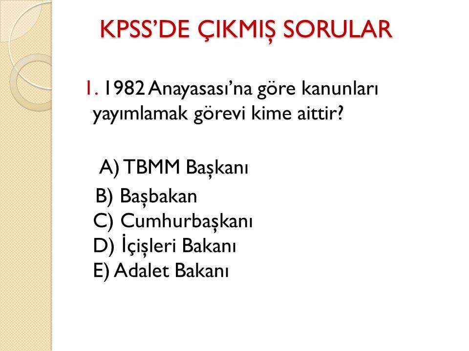KPSS'DE ÇIKMIŞ SORULAR KPSS'DE ÇIKMIŞ SORULAR 1. 1982 Anayasası'na göre kanunları yayımlamak görevi kime aittir? A) TBMM Başkanı B) Başbakan C) Cumhur