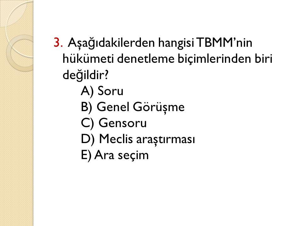 3. Aşa ğ ıdakilerden hangisi TBMM'nin hükümeti denetleme biçimlerinden biri de ğ ildir? A) Soru B) Genel Görüşme C) Gensoru D) Meclis araştırması E) A