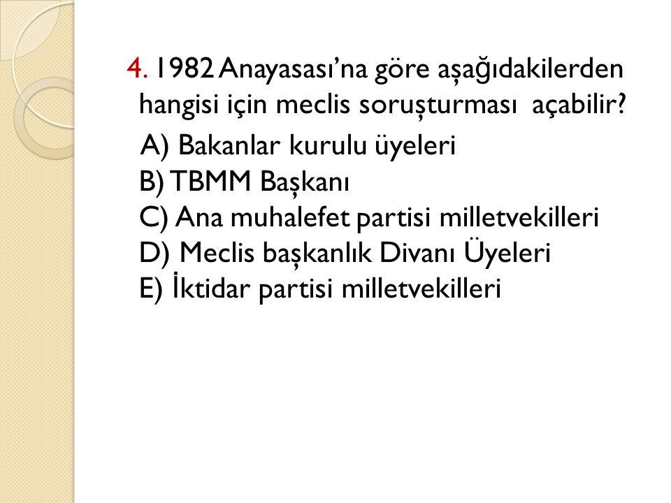 4. 1982 Anayasası'na göre aşa ğ ıdakilerden hangisi için meclis soruşturması açabilir? A) Bakanlar kurulu üyeleri B) TBMM Başkanı C) Ana muhalefet par