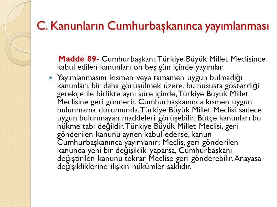C. Kanunların Cumhurbaşkanınca yayımlanması Madde 89- Cumhurbaşkanı, Türkiye Büyük Millet Meclisince kabul edilen kanunları on beş gün içinde yayımlar