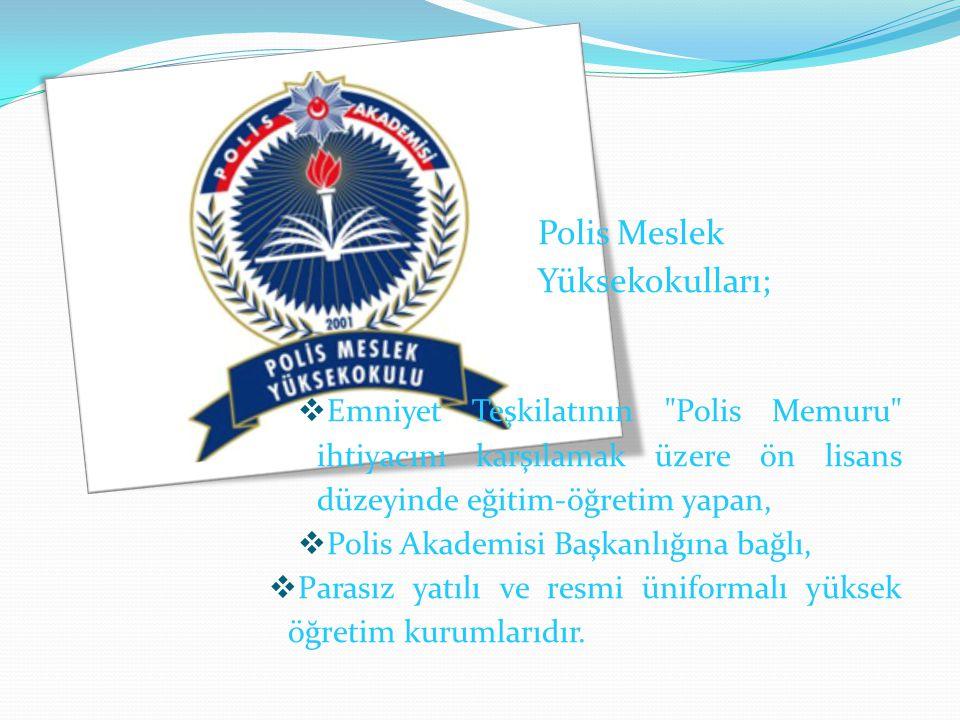 Polis Meslek Yüksekokulları;  Emniyet Teşkilatının Polis Memuru ihtiyacını karşılamak üzere ön lisans düzeyinde eğitim-öğretim yapan,  Polis Akademisi Başkanlığına bağlı,  Parasız yatılı ve resmi üniformalı yüksek öğretim kurumlarıdır.