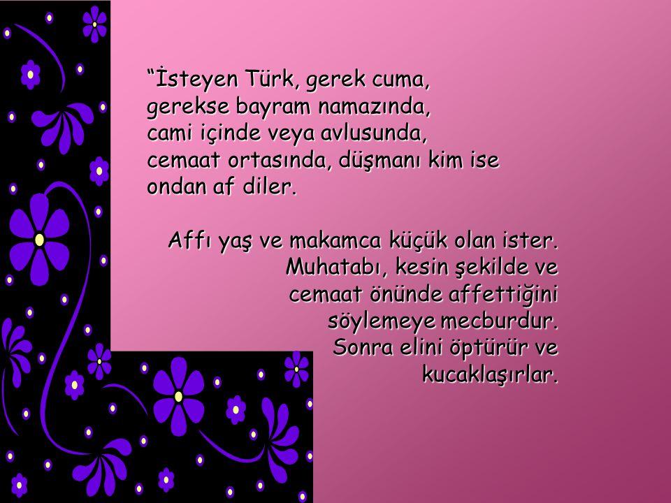 İsteyen Türk, gerek cuma, gerekse bayram namazında, cami içinde veya avlusunda, cemaat ortasında, düşmanı kim ise ondan af diler.
