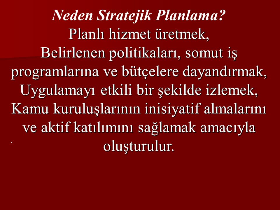 Neden Stratejik Planlama? Planlı hizmet üretmek, Belirlenen politikaları, somut iş programlarına ve bütçelere dayandırmak, Uygulamayı etkili bir şekil