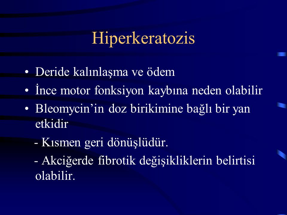 Hiperkeratozis Deride kalınlaşma ve ödem İnce motor fonksiyon kaybına neden olabilir Bleomycin'in doz birikimine bağlı bir yan etkidir - Kısmen geri d