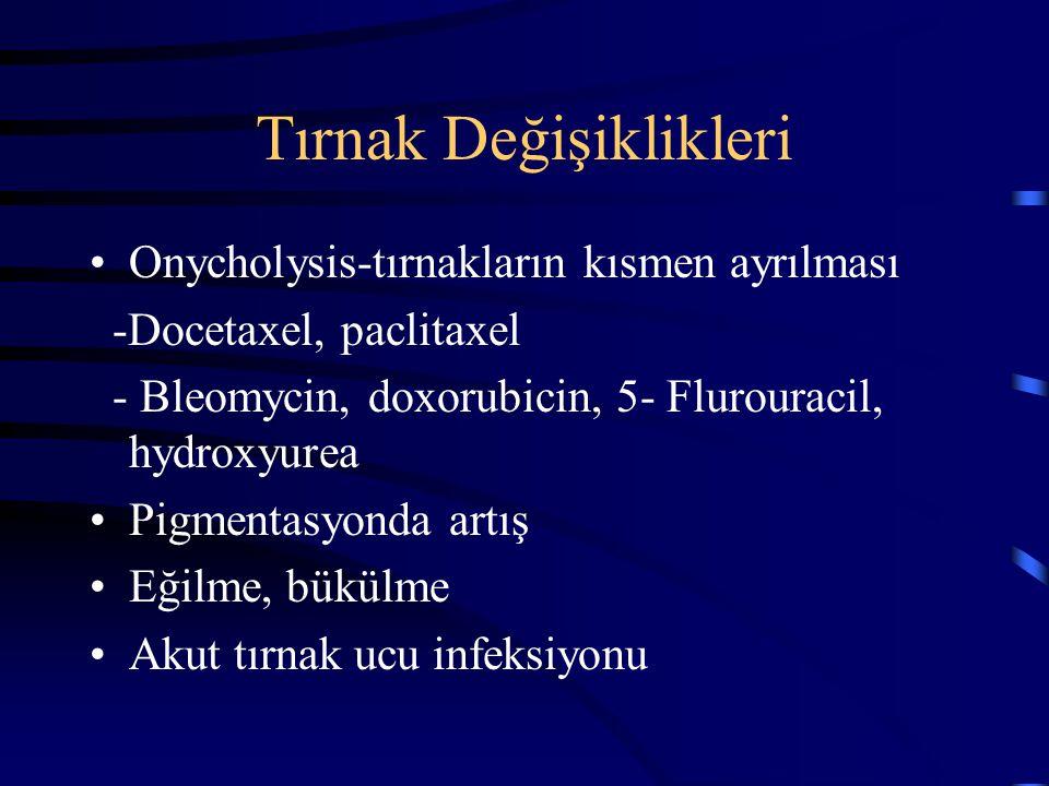 Tırnak Değişiklikleri Onycholysis-tırnakların kısmen ayrılması -Docetaxel, paclitaxel - Bleomycin, doxorubicin, 5- Flurouracil, hydroxyurea Pigmentasy
