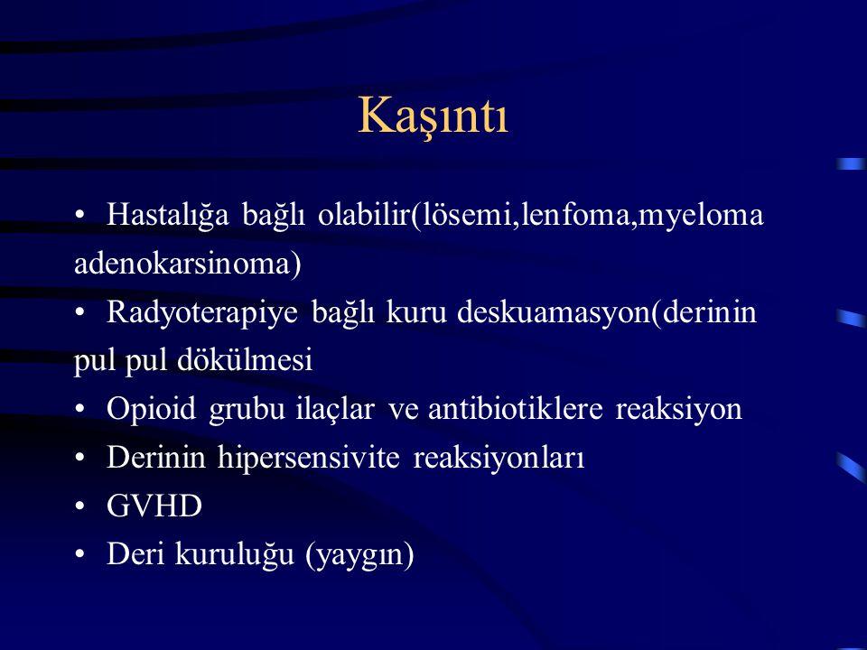 Kaşıntı Hastalığa bağlı olabilir(lösemi,lenfoma,myeloma adenokarsinoma) Radyoterapiye bağlı kuru deskuamasyon(derinin pul pul dökülmesi Opioid grubu i