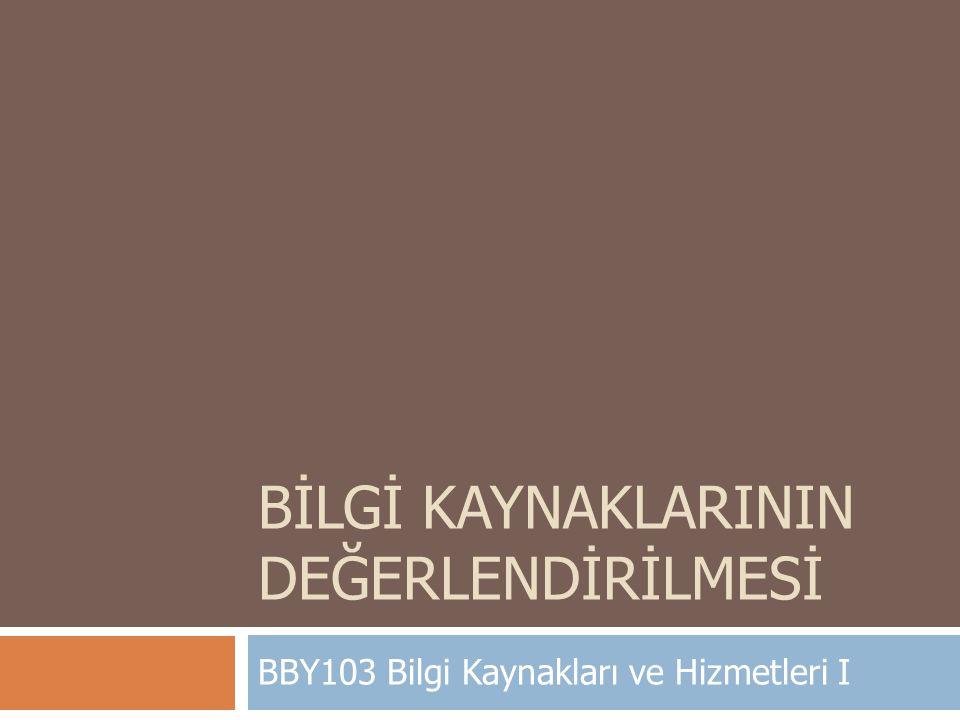BİLGİ KAYNAKLARININ DEĞERLENDİRİLMESİ BBY103 Bilgi Kaynakları ve Hizmetleri I