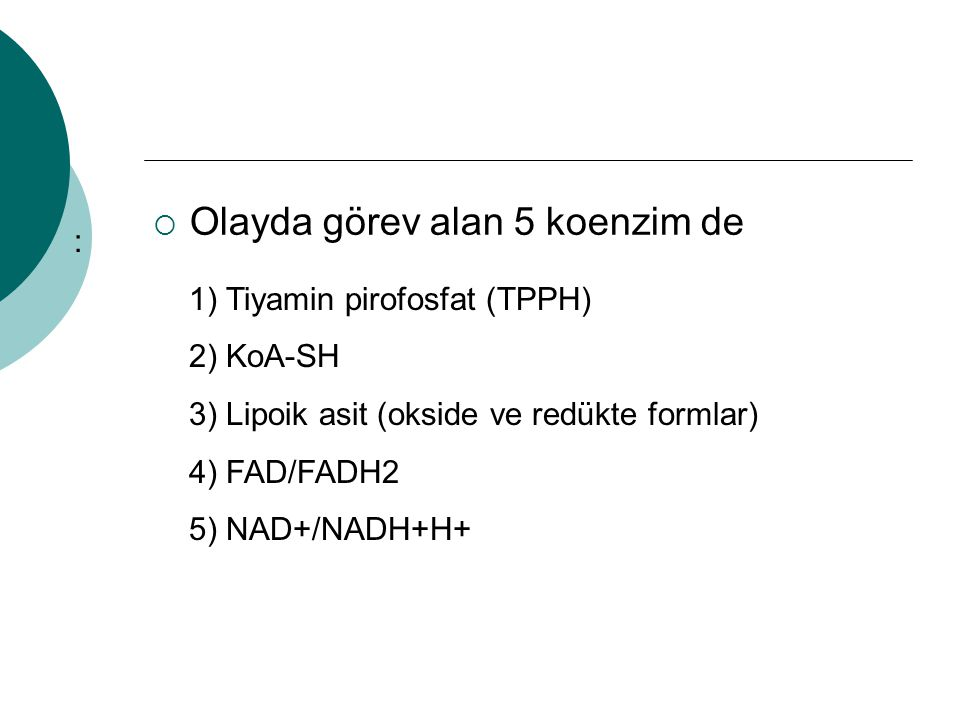  Olayda görev alan 5 koenzim de : 1) Tiyamin pirofosfat (TPPH) 2) KoA-SH 3) Lipoik asit (okside ve redükte formlar) 4) FAD/FADH2 5) NAD+/NADH+H+