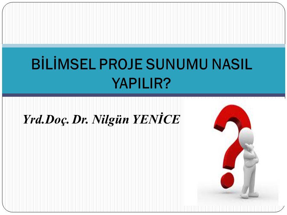 Yrd.Doç. Dr. Nilgün YENİCE BİLİMSEL PROJE SUNUMU NASIL YAPILIR?