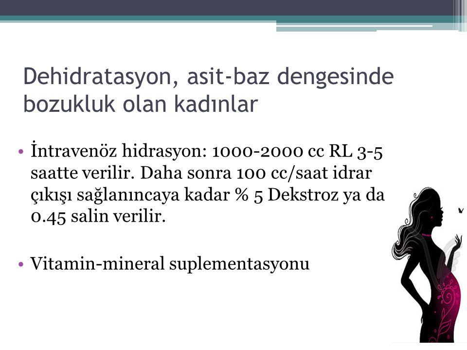 Dehidratasyon, asit-baz dengesinde bozukluk olan kadınlar İntravenöz hidrasyon: 1000-2000 cc RL 3-5 saatte verilir. Daha sonra 100 cc/saat idrar çıkış