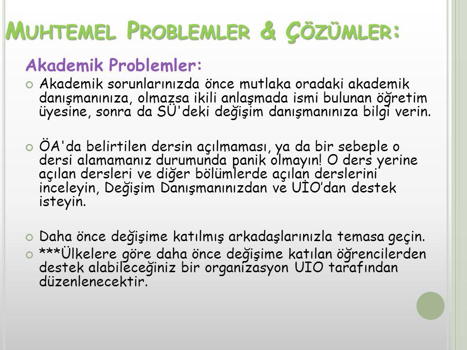 M UHTEMEL P ROBLEMLER & Ç ÖZÜMLER : Akademik Problemler: Akademik sorunlarınızda önce mutlaka oradaki akademik danışmanınıza, olmazsa ikili anlaşmada ismi bulunan öğretim üyesine, sonra da SÜ deki değişim danışmanınıza bilgi verin.