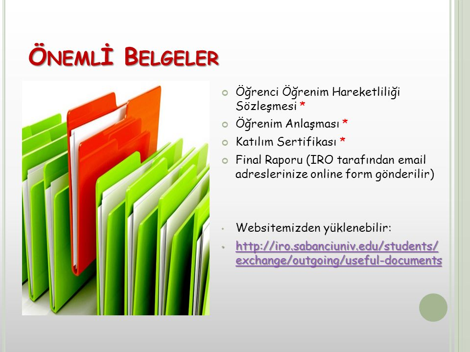 Ö NEML İ B ELGELER Öğrenci Öğrenim Hareketliliği Sözleşmesi * Öğrenim Anlaşması * Katılım Sertifikası * Final Raporu (IRO tarafından email adreslerinize online form gönderilir) Websitemizden yüklenebilir: http://iro.sabanciuniv.edu/students/ exchange/outgoing/useful-documents http://iro.sabanciuniv.edu/students/ exchange/outgoing/useful-documents http://iro.sabanciuniv.edu/students/ exchange/outgoing/useful-documents http://iro.sabanciuniv.edu/students/ exchange/outgoing/useful-documents