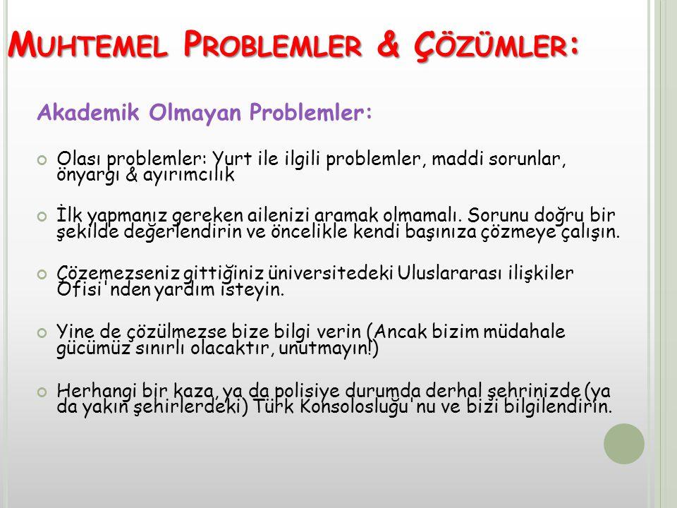 M UHTEMEL P ROBLEMLER & Ç ÖZÜMLER : Akademik Olmayan Problemler: Olası problemler: Yurt ile ilgili problemler, maddi sorunlar, önyargı & ayırımcılık İlk yapmanız gereken ailenizi aramak olmamalı.