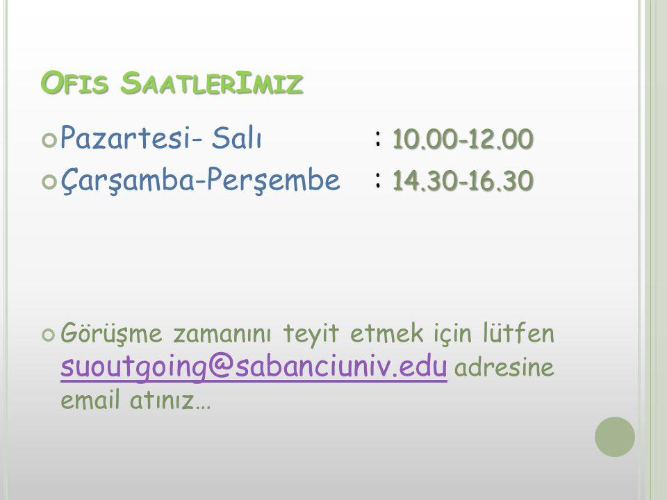 O FIS S AATLER I MIZ 10.00-12.00 Pazartesi- Salı: 10.00-12.00 14.30-16.30 Çarşamba-Perşembe: 14.30-16.30 Görüşme zamanını teyit etmek için lütfen suoutgoing@sabanciuniv.edu adresine email atınız… suoutgoing@sabanciuniv.edu