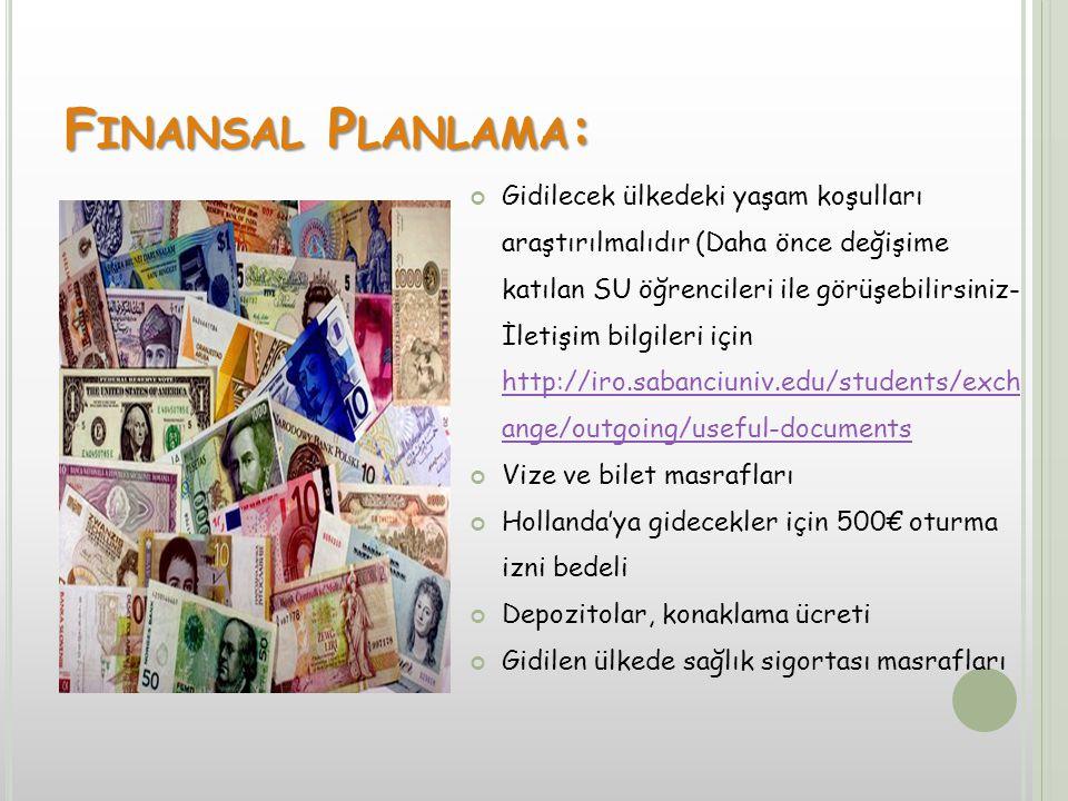 F INANSAL P LANLAMA : Gidilecek ülkedeki yaşam koşulları araştırılmalıdır (Daha önce değişime katılan SU öğrencileri ile görüşebilirsiniz- İletişim bilgileri için http://iro.sabanciuniv.edu/students/exch ange/outgoing/useful-documents http://iro.sabanciuniv.edu/students/exch ange/outgoing/useful-documents Vize ve bilet masrafları Hollanda'ya gidecekler için 500€ oturma izni bedeli Depozitolar, konaklama ücreti Gidilen ülkede sağlık sigortası masrafları