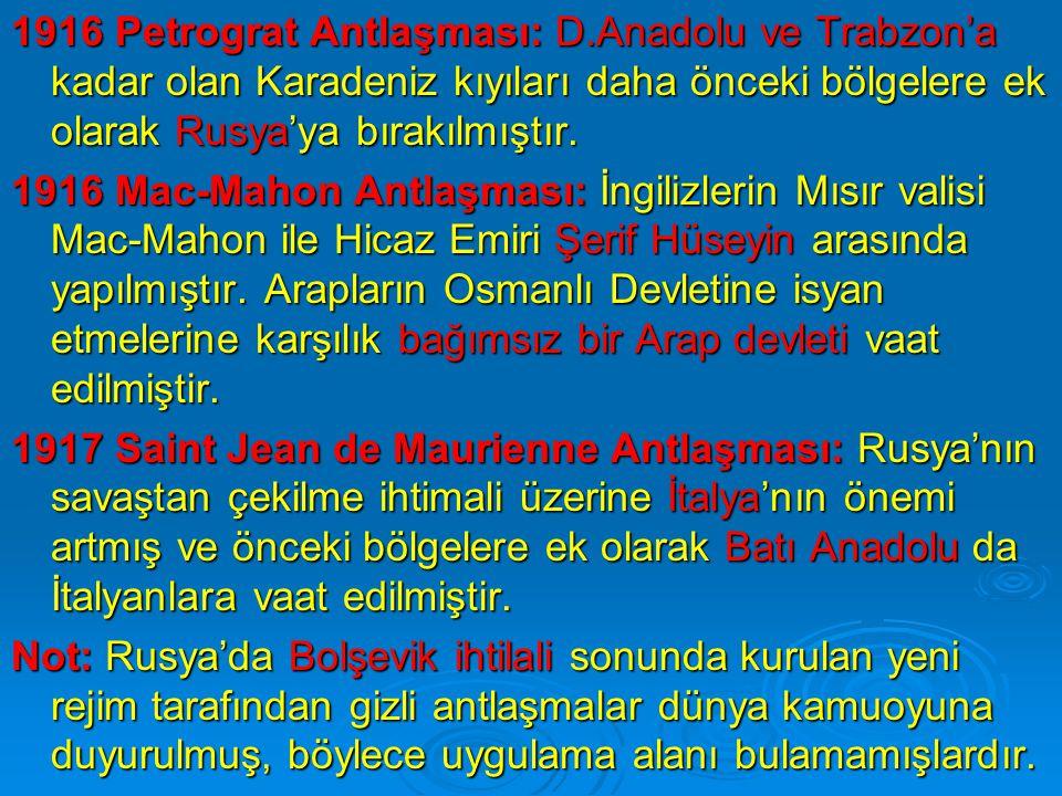 1916 Petrograt Antlaşması: D.Anadolu ve Trabzon'a kadar olan Karadeniz kıyıları daha önceki bölgelere ek olarak Rusya'ya bırakılmıştır.