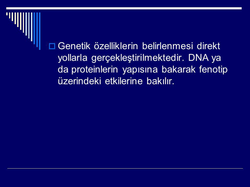  Genetik özelliklerin belirlenmesi direkt yollarla gerçekleştirilmektedir. DNA ya da proteinlerin yapısına bakarak fenotip üzerindeki etkilerine bakı